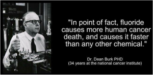In point of fact, Fluoride cases more human cancer death, and causes it faster than any other chemical. Doctor Dean Burk