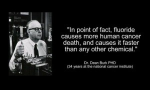 Flouride causes more cancer than any other chemical. Dr Dean Burk PhD